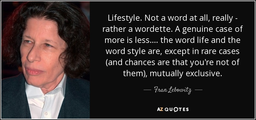 Lifestyle. Not a word at all, really - rather a wordette. A genuine case of more is less. ... the word life and the word style are, except in rare cases (and chances are that you're not of them), mutually exclusive. - Fran Lebowitz