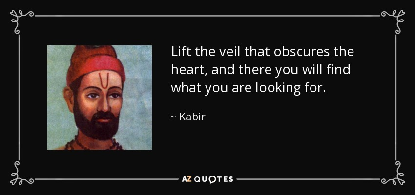 Lift the veil that obscures the heart, and there you will find what you are looking for. - Kabir