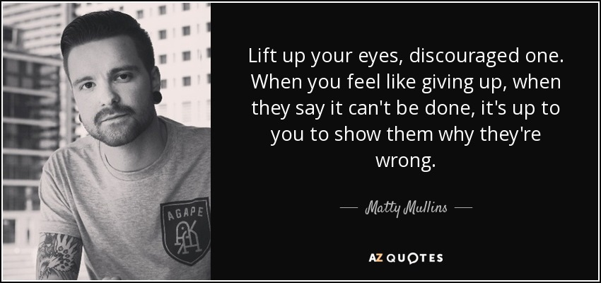 Lift up your eyes, discouraged one. When you feel like giving up, when they say it can't be done, it's up to you to show them why they're wrong. - Matty Mullins