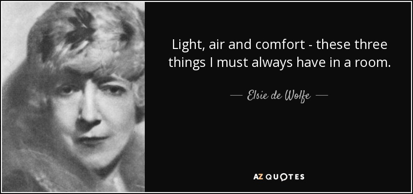 Light, air and comfort - these three things I must always have in a room. - Elsie de Wolfe