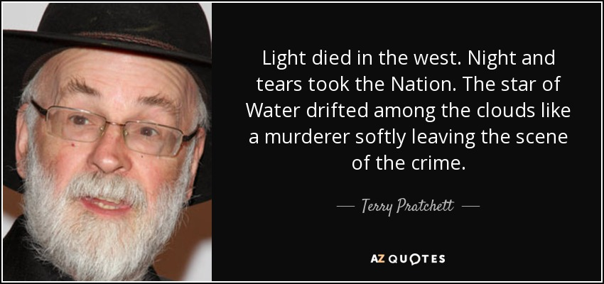Light died in the west. Night and tears took the Nation. The star of Water drifted among the clouds like a murderer softly leaving the scene of the crime. - Terry Pratchett