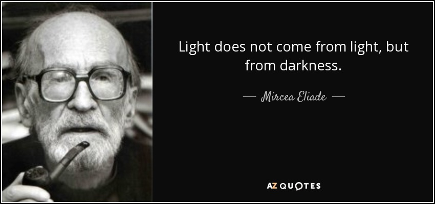 Light does not come from light, but from darkness. - Mircea Eliade