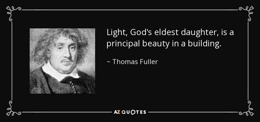 Light, God's eldest daughter, is a principal beauty in a building. - Thomas Fuller