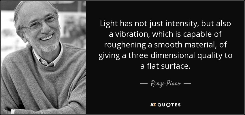 Light has not just intensity, but also a vibration, which is capable of roughening a smooth material, of giving a three-dimensional quality to a flat surface. - Renzo Piano