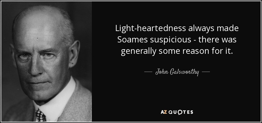 Light-heartedness always made Soames suspicious - there was generally some reason for it. - John Galsworthy