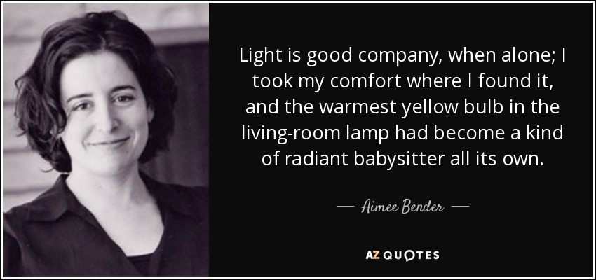 Light is good company, when alone; I took my comfort where I found it, and the warmest yellow bulb in the living-room lamp had become a kind of radiant babysitter all its own. - Aimee Bender