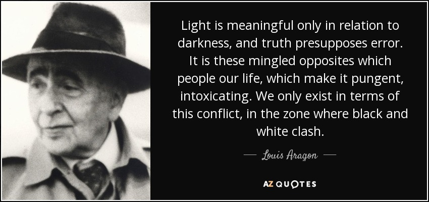 Light is meaningful only in relation to darkness, and truth presupposes error. It is these mingled opposites which people our life, which make it pungent, intoxicating. We only exist in terms of this conflict, in the zone where black and white clash. - Louis Aragon