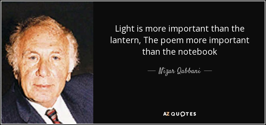 Light is more important than the lantern, The poem more important than the notebook - Nizar Qabbani