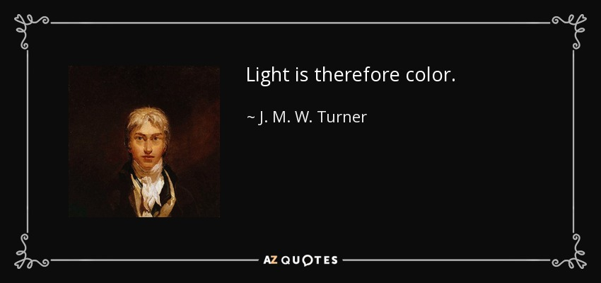 Light is therefore color. - J. M. W. Turner
