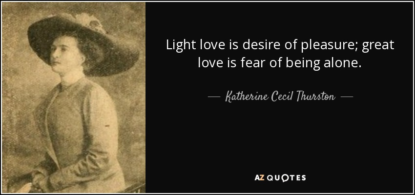 Light love is desire of pleasure; great love is fear of being alone. - Katherine Cecil Thurston