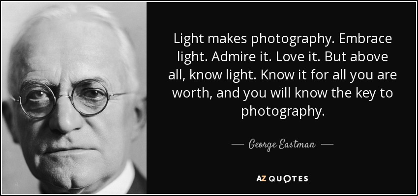 Light makes photography. Embrace light. Admire it. Love it. But above all, know light. Know it for all you are worth, and you will know the key to photography. - George Eastman