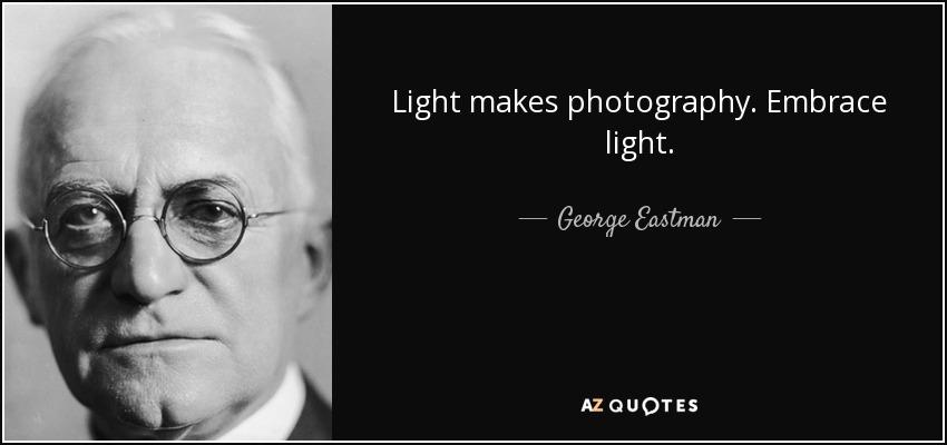 Light makes photography. Embrace light. - George Eastman