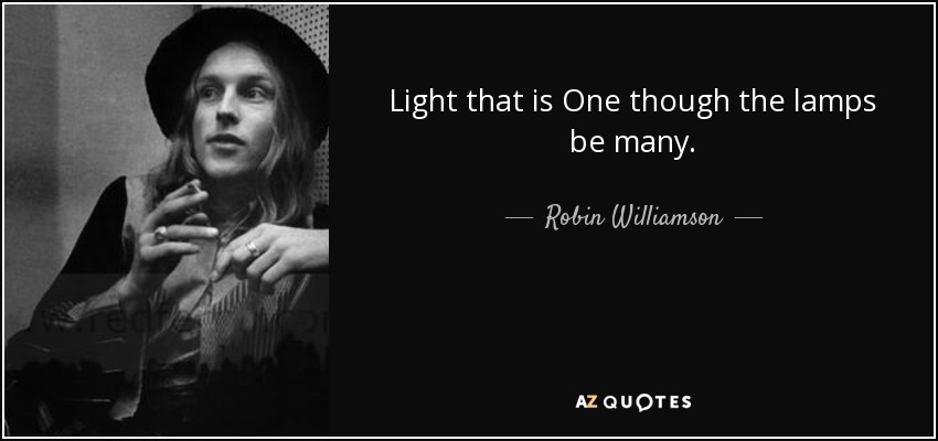 Light that is One though the lamps be many. - Robin Williamson