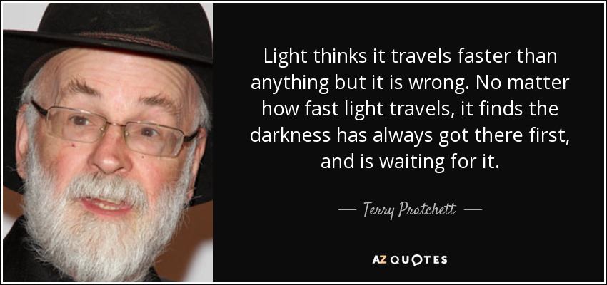 Light thinks it travels faster than anything but it is wrong. No matter how fast light travels, it finds the darkness has always got there first, and is waiting for it. - Terry Pratchett