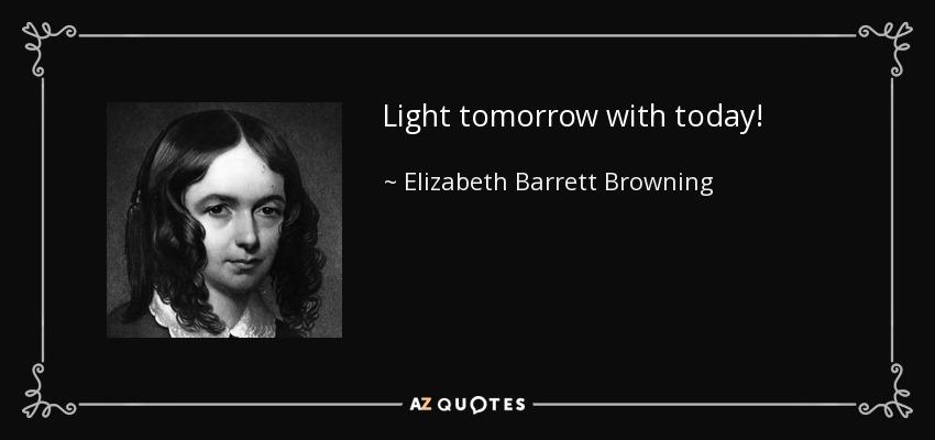 Light tomorrow with today! - Elizabeth Barrett Browning