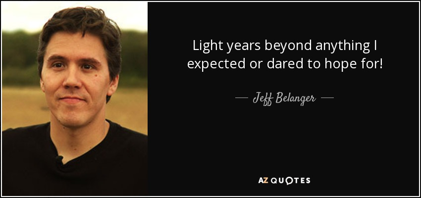 Jeff Belanger Quote Light Years Beyond Anything I