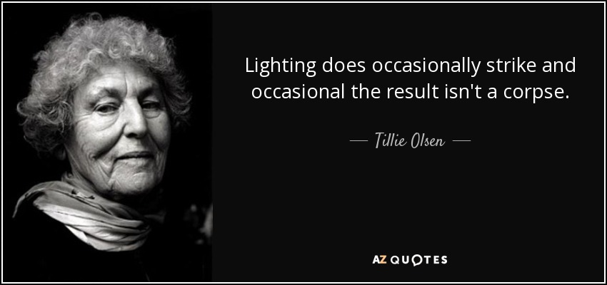 Lighting does occasionally strike and occasional the result isn't a corpse. - Tillie Olsen