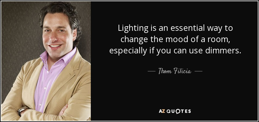 Lighting is an essential way to change the mood of a room, especially if you can use dimmers. - Thom Filicia