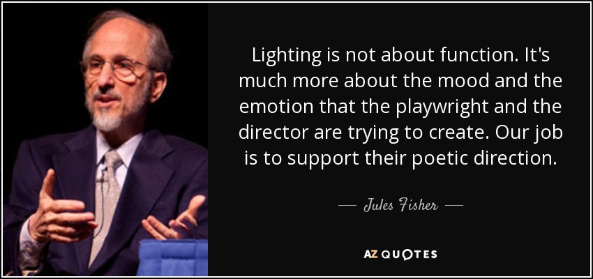 Lighting is not about function. It's much more about the mood and the emotion that the playwright and the director are trying to create. Our job is to support their poetic direction. - Jules Fisher