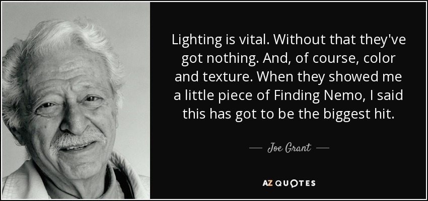 Lighting is vital. Without that they've got nothing. And, of course, color and texture. When they showed me a little piece of Finding Nemo, I said this has got to be the biggest hit. - Joe Grant
