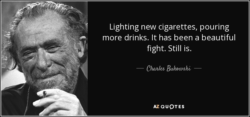 Lighting new cigarettes, pouring more drinks. It has been a beautiful fight. Still is. - Charles Bukowski