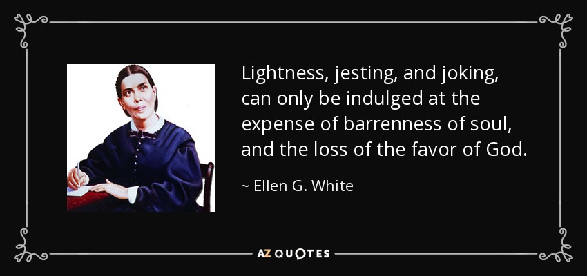 Lightness, jesting, and joking, can only be indulged at the expense of barrenness of soul, and the loss of the favor of God. - Ellen G. White