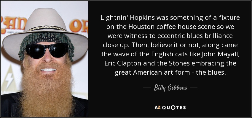 Lightnin' Hopkins was something of a fixture on the Houston coffee house scene so we were witness to eccentric blues brilliance close up. Then, believe it or not, along came the wave of the English cats like John Mayall, Eric Clapton and the Stones embracing the great American art form - the blues. - Billy Gibbons