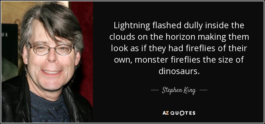 Lightning flashed dully inside the clouds on the horizon making them look as if they had fireflies of their own, monster fireflies the size of dinosaurs. - Stephen King