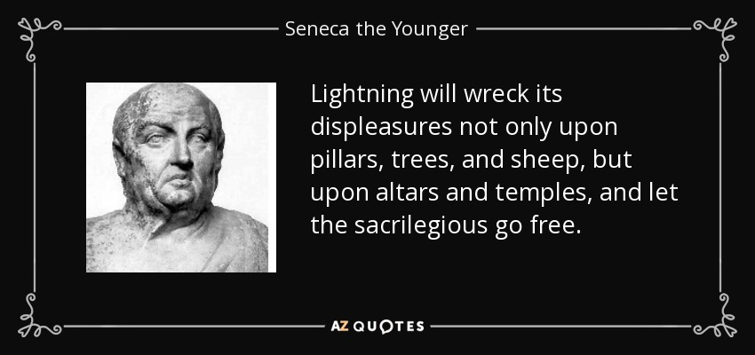 Lightning will wreck its displeasures not only upon pillars, trees, and sheep, but upon altars and temples, and let the sacrilegious go free. - Seneca the Younger