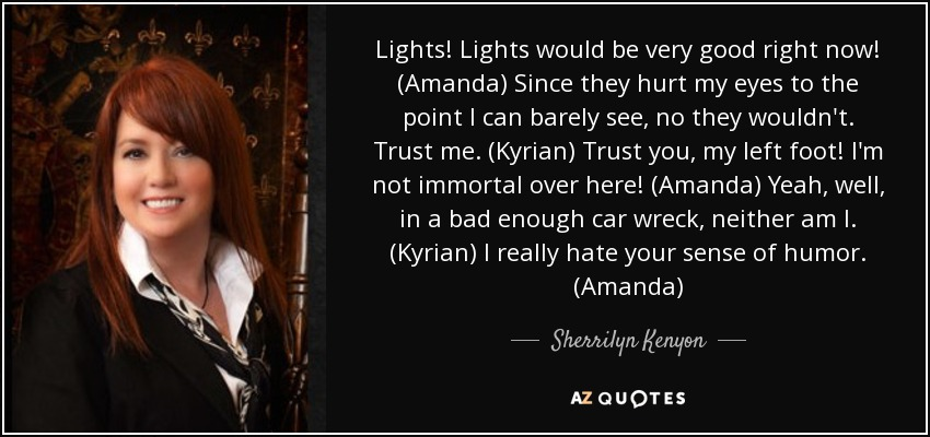 Lights! Lights would be very good right now! (Amanda) Since they hurt my eyes to the point I can barely see, no they wouldn't. Trust me. (Kyrian) Trust you, my left foot! I'm not immortal over here! (Amanda) Yeah, well, in a bad enough car wreck, neither am I. (Kyrian) I really hate your sense of humor. (Amanda) - Sherrilyn Kenyon