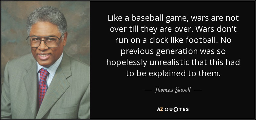 Like a baseball game, wars are not over till they are over. Wars don't run on a clock like football. No previous generation was so hopelessly unrealistic that this had to be explained to them. - Thomas Sowell