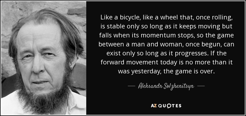 Like a bicycle, like a wheel that, once rolling, is stable only so long as it keeps moving but falls when its momentum stops, so the game between a man and woman, once begun, can exist only so long as it progresses. If the forward movement today is no more than it was yesterday, the game is over. - Aleksandr Solzhenitsyn