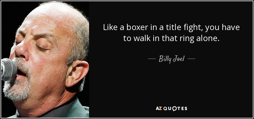 Like a boxer in a title fight, you have to walk in that ring alone. - Billy Joel