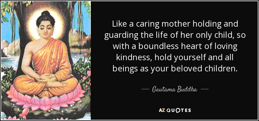 Like a caring mother holding and guarding the life of her only child, so with a boundless heart of loving kindness, hold yourself and all beings as your beloved children. - Gautama Buddha
