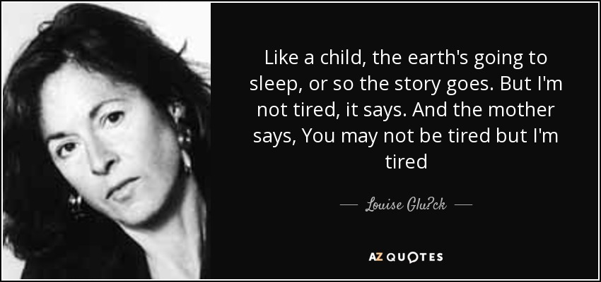 Like a child, the earth's going to sleep, or so the story goes. But I'm not tired, it says. And the mother says, You may not be tired but I'm tired - Louise Glück