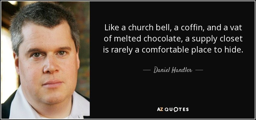 Like a church bell, a coffin, and a vat of melted chocolate, a supply closet is rarely a comfortable place to hide. - Daniel Handler