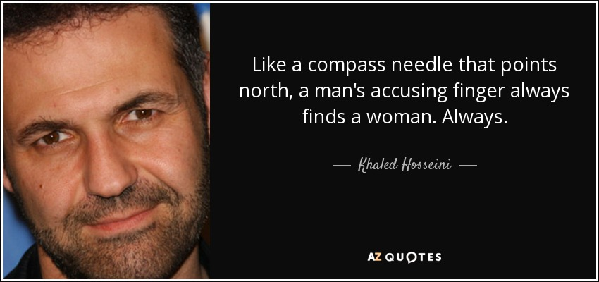 Like a compass needle that points north, a man's accusing finger always finds a woman. Always. - Khaled Hosseini