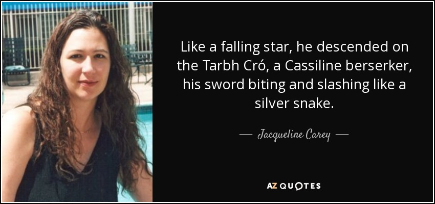 Like a falling star, he descended on the Tarbh Cró, a Cassiline berserker, his sword biting and slashing like a silver snake. - Jacqueline Carey