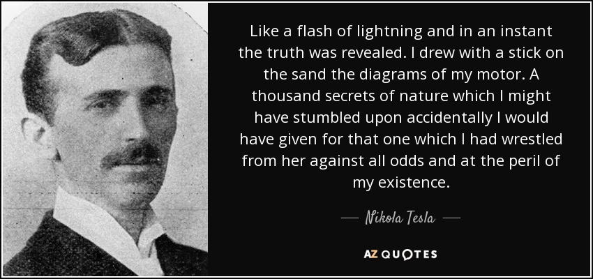 Like a flash of lightning and in an instant the truth was revealed. I drew with a stick on the sand the diagrams of my motor. A thousand secrets of nature which I might have stumbled upon accidentally I would have given for that one which I had wrestled from her against all odds and at the peril of my existence. - Nikola Tesla