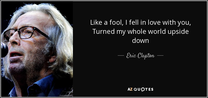 Like a fool, I fell in love with you, Turned my whole world upside down - Eric Clapton