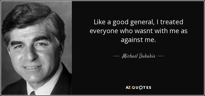 Like a good general, I treated everyone who wasnt with me as against me. - Michael Dukakis