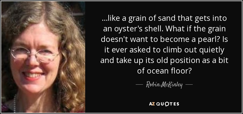 ...like a grain of sand that gets into an oyster's shell. What if the grain doesn't want to become a pearl? Is it ever asked to climb out quietly and take up its old position as a bit of ocean floor? - Robin McKinley