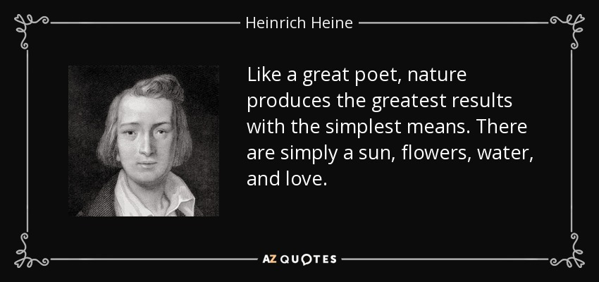 Like a great poet, nature produces the greatest results with the simplest means. There are simply a sun, flowers, water, and love. - Heinrich Heine