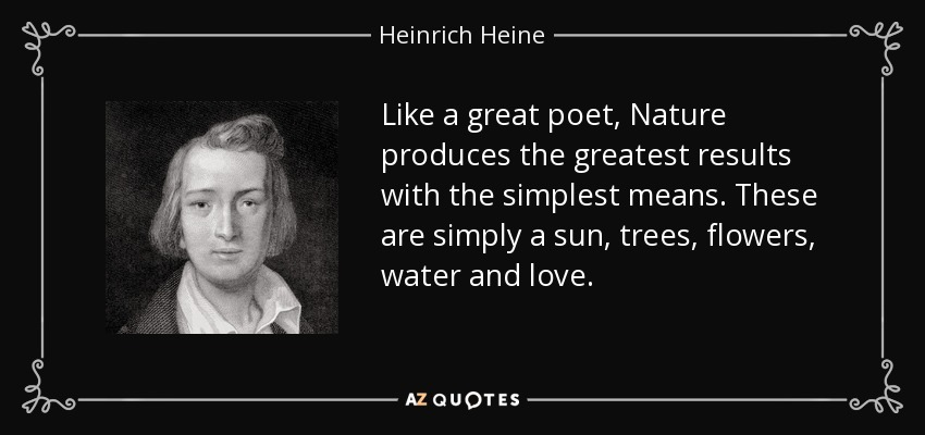 Like a great poet, Nature produces the greatest results with the simplest means. These are simply a sun, trees, flowers, water and love. - Heinrich Heine