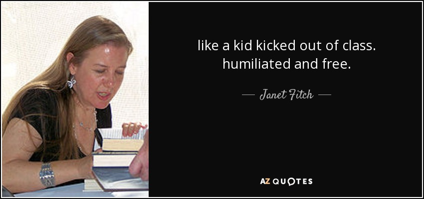 like a kid kicked out of class. humiliated and free. - Janet Fitch