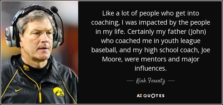 Like a lot of people who get into coaching, I was impacted by the people in my life. Certainly my father (John) who coached me in youth league baseball, and my high school coach, Joe Moore, were mentors and major influences. - Kirk Ferentz
