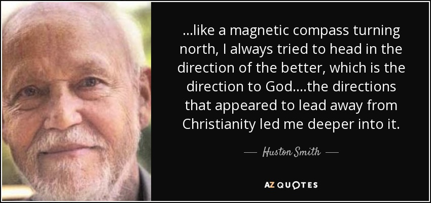 Huston Smith Quote Like A Magnetic Compass Turning North I