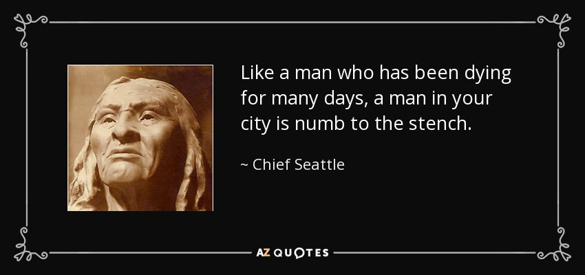 Like a man who has been dying for many days, a man in your city is numb to the stench. - Chief Seattle
