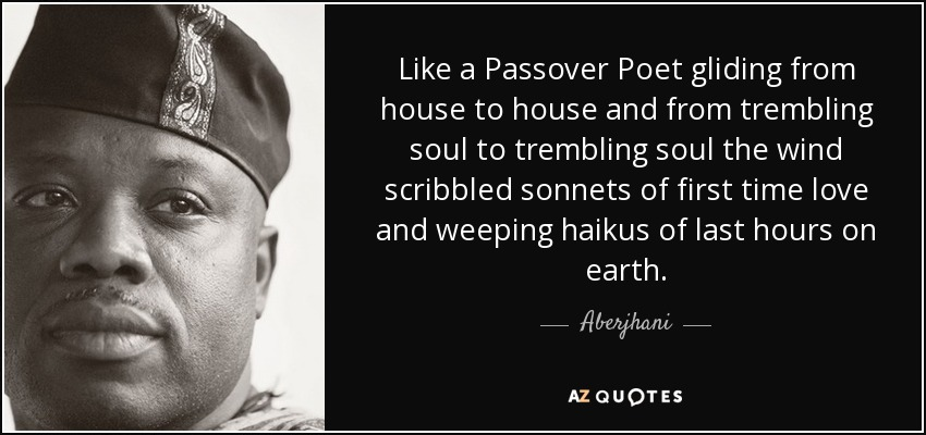 Like a Passover Poet gliding from house to house and from trembling soul to trembling soul the wind scribbled sonnets of first time love and weeping haikus of last hours on earth. - Aberjhani