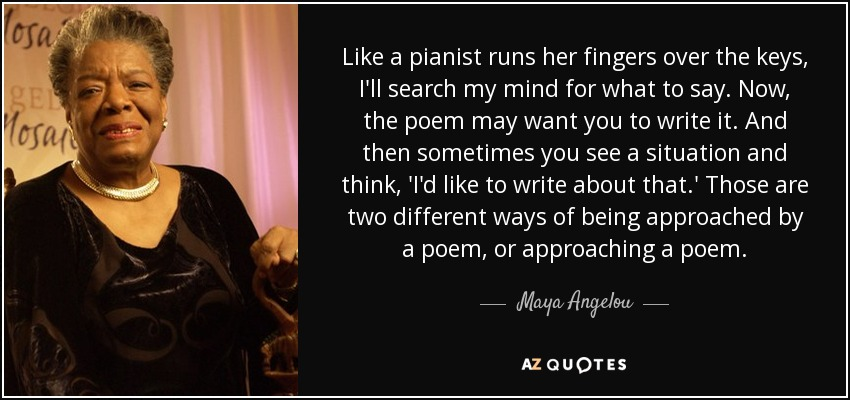 Like a pianist runs her fingers over the keys, I'll search my mind for what to say. Now, the poem may want you to write it. And then sometimes you see a situation and think, 'I'd like to write about that.' Those are two different ways of being approached by a poem, or approaching a poem. - Maya Angelou